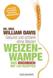 """Weizenwampe - Das Kochbuch - Gesund und schlank ohne Weizen. Mit 120 Rezepten - Vom Autor des SPIEGEL-Bestsellers """"Weizenwampe"""" -"""