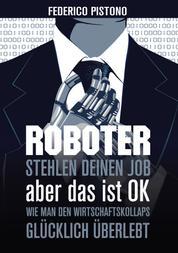 Roboter stehlen deinen Job, aber das ist OK: - Wie man den Wirtschaftskollaps glücklich überlebt