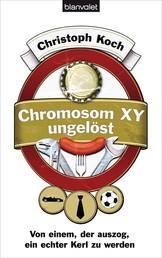 Chromosom XY ungelöst - Von einem, der auszog, ein echter Kerl zu werden
