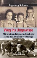 Ingeborg Schalek: Weg ins Ungewisse - Mit meinen Kindern durch die Hölle des Zweiten Weltkriegs
