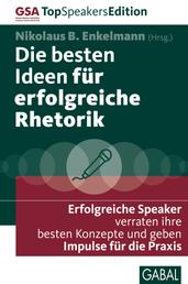 Die besten Ideen für erfolgreiche Rhetorik - Erfolgreiche Speaker verraten ihre besten Konzepte und geben Impulse für die Praxis