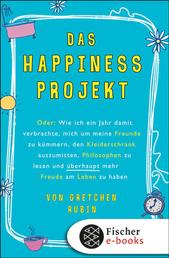 Das Happiness-Projekt - Oder: Wie ich ein Jahr damit verbrachte, mich um meine Freunde zu kümmern, den Kleiderschrank auszumisten, Philosophen zu lesen und überhaupt mehr Freude am Leben zu haben