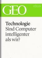 : Technologie: Sind Computer intelligenter als wir? (GEO eBook Single)