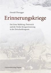 Erinnerungskriege - Der Erste Weltkrieg, Österreich und die Tiroler Kriegserinnerung in der Zwischenkriegszeit
