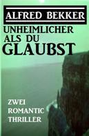 Alfred Bekker: Unheimlicher als du glaubst: Zwei Romantic Thriller