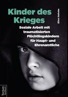Ellen Hehnke: Kinder des Krieges – Soziale Arbeit mit traumatisierten Flüchtlingskindern für Haupt- und Ehrenamtliche