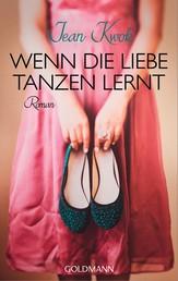 Wenn die Liebe tanzen lernt - Roman