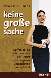 Keine große Sache - Coffee to go oder wie man den Traum vom eigenen Unternehmen verwirklicht