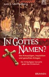 In Gottes Namen? - Von Kreuzzügen, Inquisition und gerechten Kriegen. Die 10 häufigsten Vorwürfe gegen das Christentum