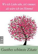 Johann Wolfgang von Goethe: Goethes schönste Zitate - Wo ich Liebe sehe, ist's immer, als wäre ich im Himmel - Gedanken, Lebensweisheiten, Aphorismen (Illustrierte Ausgabe)