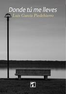 Luis García Piedehierro: Donde tú me lleves
