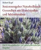 Robert Kopf: Seniorenratgeber Naturheilkunde Gesundheit und Vitalität im Alter mit Homöopathie und Schüsslersalzen (Biochemie)