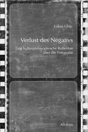 Verlust des Negativs - Eine kulturphilosophische Reflexion über die Fotografie