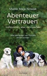 Abenteuer Vertrauen - Vollkommen, aber nicht perfekt - Was Menschen von Hunden lernen können