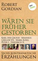 Robert Gordian: Wären sie früher gestorben ... Band 3: Karl der Große, Arminius, Gregor VII, Mark Aurel, Peter I., Friedrich II. ★★★★