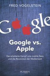 Google vs. Apple - Der erbitterte Kampf ums mobile Netz und die Revolution der Medienwelt
