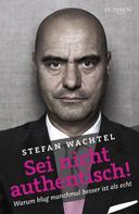 Stefan Wachtel: Sei nicht authentisch!