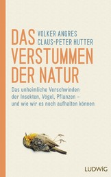 Das Verstummen der Natur - Das unheimliche Verschwinden der Insekten, Vögel, Pflanzen – und wie wir es noch aufhalten können
