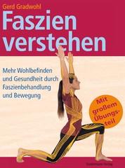 Faszien verstehen - Mehr Wohlbefinden und Gesundheit durch Faszienbehandlung und Bewegung