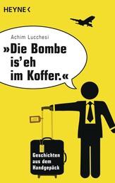 """""""Die Bombe is' eh im Koffer"""" - Geschichten aus dem Handgepäck"""
