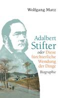 Wolfgang Matz: Adalbert Stifter oder Diese fürchterliche Wendung der Dinge ★★★★