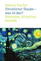 Helmut Fischer: Christlicher Glaube - was ist das?