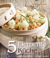 Die neue 5 Elemente Küche - Fernöstliches Wissen - heimische Zutaten