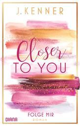 Closer to you (1): Folge mir - Roman