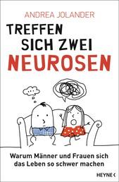 Treffen sich zwei Neurosen... - Warum Männer und Frauen sich das Leben so schwer machen