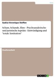 """Scham, Schande, Ehre - Psychoanalytische und juristische Aspekte - Entwürdigung und """"totale Institution"""""""