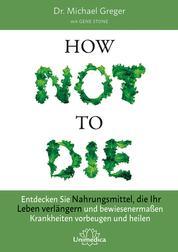 How Not To Die - Entdecken Sie Nahrungsmittel, die Ihr Leben verlängern - und bewiesenermaßen Krankheiten vorbeugen und heilen