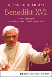 Benedikt XVI. - Joseph Ratzinger: sein Leben - sein Glaube - seine Ziele