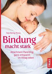 Bindung macht stark - Attachment Parenting ganz entspannt im Alltag leben