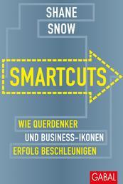 Smartcuts - Wie Querdenker und Business-Ikonen Erfolg beschleunigen