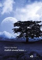 Horst Henkel: Endlich einmal leben...