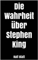 Ralf Blatt: Die Wahrheit über Stephen King