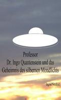 Ingrid Neufeld: Professor Dr. Ingo Quantenstein und das Geheimnis des silbernen Mondlichts