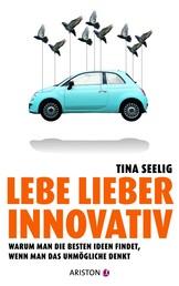 Lebe lieber innovativ - Warum man die besten Ideen findet, wenn man das Unmögliche denkt
