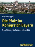 Karsten Ruppert: Die Pfalz im Königreich Bayern