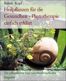 Robert Kopf: Pflanzenheilkunde, Heilpflanzen für die Gesundheit - Phytotherapie zur Linderung und Heilung Ihrer Beschwerden