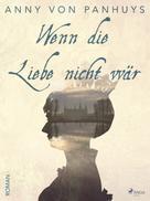Anny von Panhuys: Wenn die Liebe nicht wär