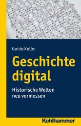 Geschichte digital - Historische Welten neu vermessen