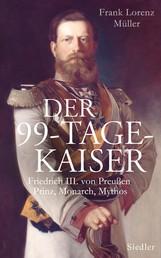 Der 99-Tage-Kaiser - Friedrich III. von Preußen - Prinz, Monarch, Mythos