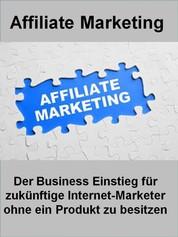 Affiliate Marketing - Der Business Einstieg für zukünftige Internet-Marketer ohne ein Produkt zu besitzen
