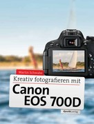 Martin Schwabe: Kreativ fotografieren mit Canon EOS 700D