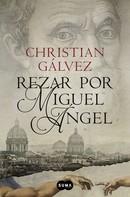Christian Gálvez: Rezar por Miguel Ángel (Crónicas del Renacimiento 2)