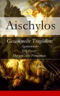 Aischylos: Gesammelte Tragödien: Agamemnon + Die Perser + Der gefesselte Prometheus - Vollständige deutsche Ausgabe