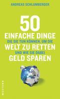 Andreas Schlumberger: 50 einfache Dinge, die Sie tun können, um die Welt zu retten und wie Sie dabei Geld sparen ★★