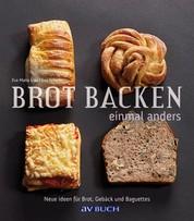 Brot backen einmal anders - Neue Ideen für Brot, Gebäck und Baguettes
