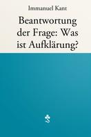 Immanuel Kant: Beantwortung der Frage: Was ist Aufklärung?